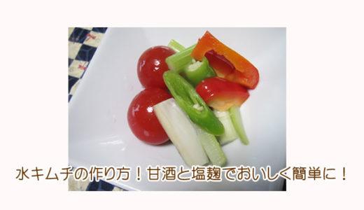 水キムチの作り方!甘酒と塩麹でおいしく簡単に!